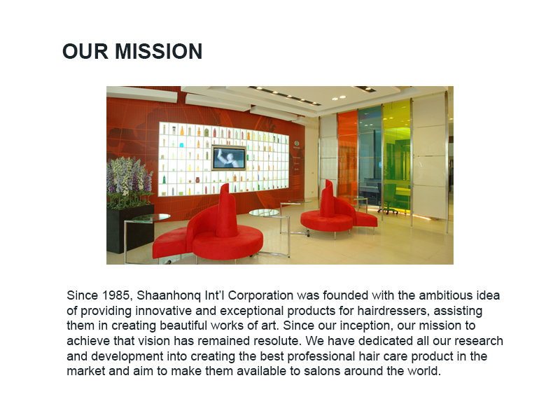 Since 1985, Shaanhonq Int'l Corporation was founded with the ambitious idea of providing innovative and exceptional products for hairdressers, assisting them in creating beautiful works of art. Since our inception, our mission to achieve that vision has remained resolute. We have dedicated all our research and development into creating the best professional hair care product in the market and aim to make them available to salons around the world.
